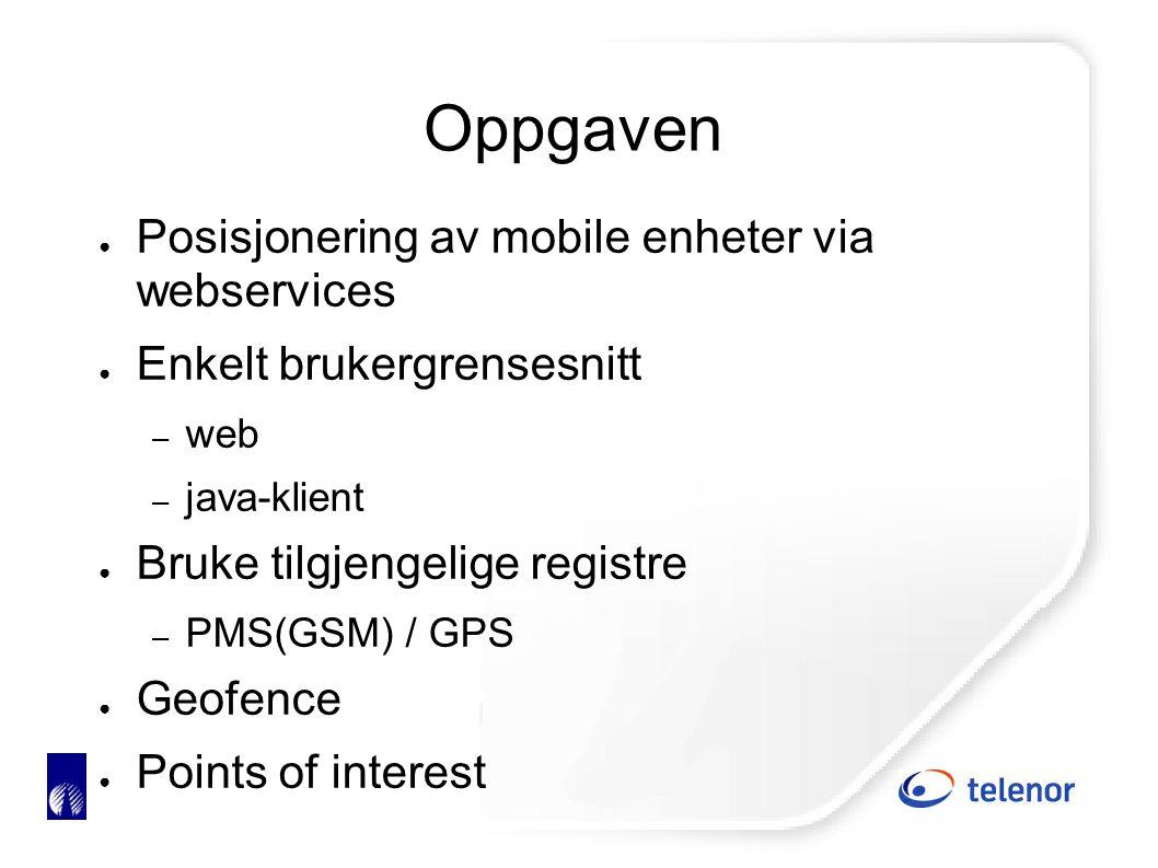 Oppgaven ● Posisjonering av mobile enheter via webservices ● Enkelt brukergrensesnitt – web – java-klient ● Bruke tilgjengelige registre – PMS(GSM) / GPS ● Geofence ● Points of interest