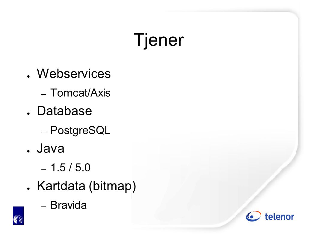 Tjener ● Webservices – Tomcat/Axis ● Database – PostgreSQL ● Java – 1.5 / 5.0 ● Kartdata (bitmap) – Bravida