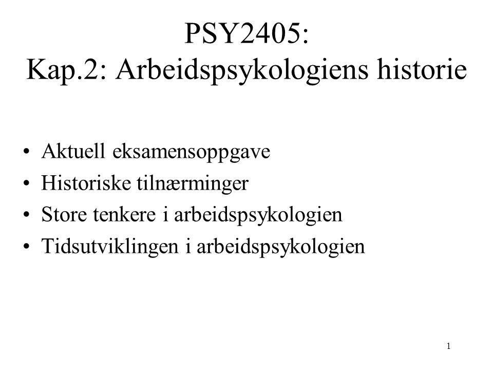 1 PSY2405: Kap.2: Arbeidspsykologiens historie Aktuell eksamensoppgave Historiske tilnærminger Store tenkere i arbeidspsykologien Tidsutviklingen i arbeidspsykologien