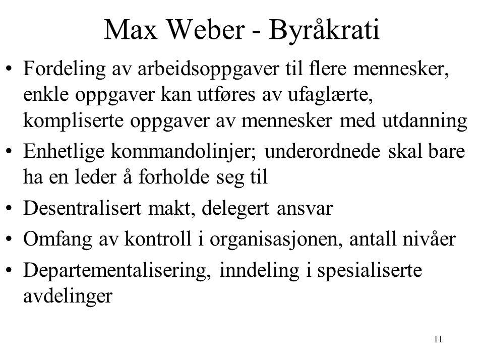 11 Max Weber - Byråkrati Fordeling av arbeidsoppgaver til flere mennesker, enkle oppgaver kan utføres av ufaglærte, kompliserte oppgaver av mennesker med utdanning Enhetlige kommandolinjer; underordnede skal bare ha en leder å forholde seg til Desentralisert makt, delegert ansvar Omfang av kontroll i organisasjonen, antall nivåer Departementalisering, inndeling i spesialiserte avdelinger