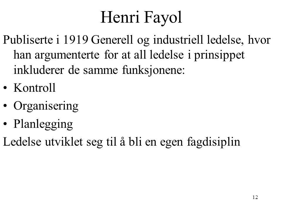12 Henri Fayol Publiserte i 1919 Generell og industriell ledelse, hvor han argumenterte for at all ledelse i prinsippet inkluderer de samme funksjonene: Kontroll Organisering Planlegging Ledelse utviklet seg til å bli en egen fagdisiplin