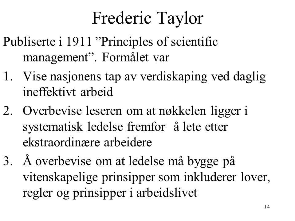 """14 Frederic Taylor Publiserte i 1911 """"Principles of scientific management"""". Formålet var 1.Vise nasjonens tap av verdiskaping ved daglig ineffektivt a"""