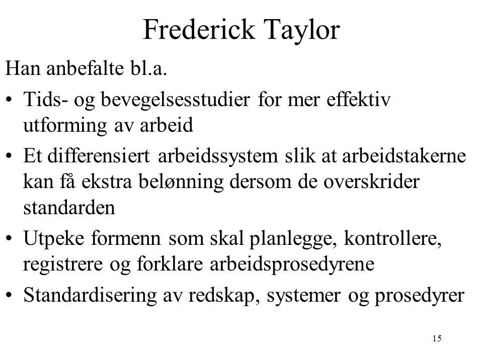 15 Frederick Taylor Han anbefalte bl.a. Tids- og bevegelsesstudier for mer effektiv utforming av arbeid Et differensiert arbeidssystem slik at arbeids
