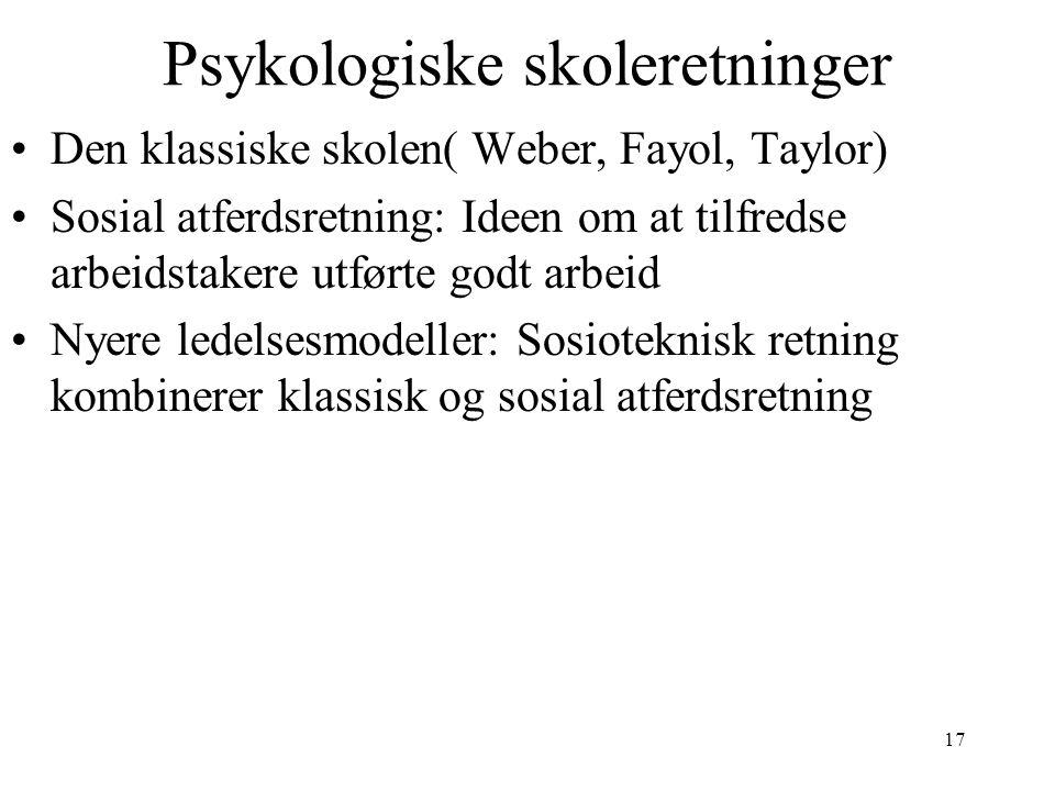 17 Psykologiske skoleretninger Den klassiske skolen( Weber, Fayol, Taylor) Sosial atferdsretning: Ideen om at tilfredse arbeidstakere utførte godt arb