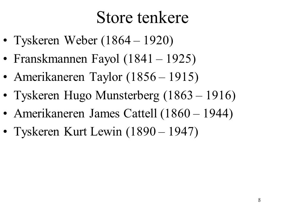 8 Store tenkere Tyskeren Weber (1864 – 1920) Franskmannen Fayol (1841 – 1925) Amerikaneren Taylor (1856 – 1915) Tyskeren Hugo Munsterberg (1863 – 1916) Amerikaneren James Cattell (1860 – 1944) Tyskeren Kurt Lewin (1890 – 1947)