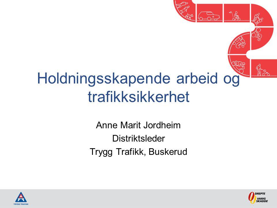 Holdningsskapende arbeid og trafikksikkerhet Anne Marit Jordheim Distriktsleder Trygg Trafikk, Buskerud
