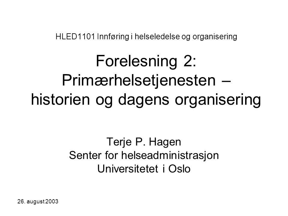 26. august 2003 HLED1101 Innføring i helseledelse og organisering Forelesning 2: Primærhelsetjenesten – historien og dagens organisering Terje P. Hage