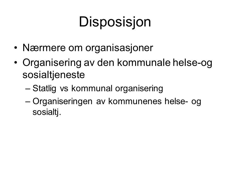 Disposisjon Nærmere om organisasjoner Organisering av den kommunale helse-og sosialtjeneste –Statlig vs kommunal organisering –Organiseringen av kommu