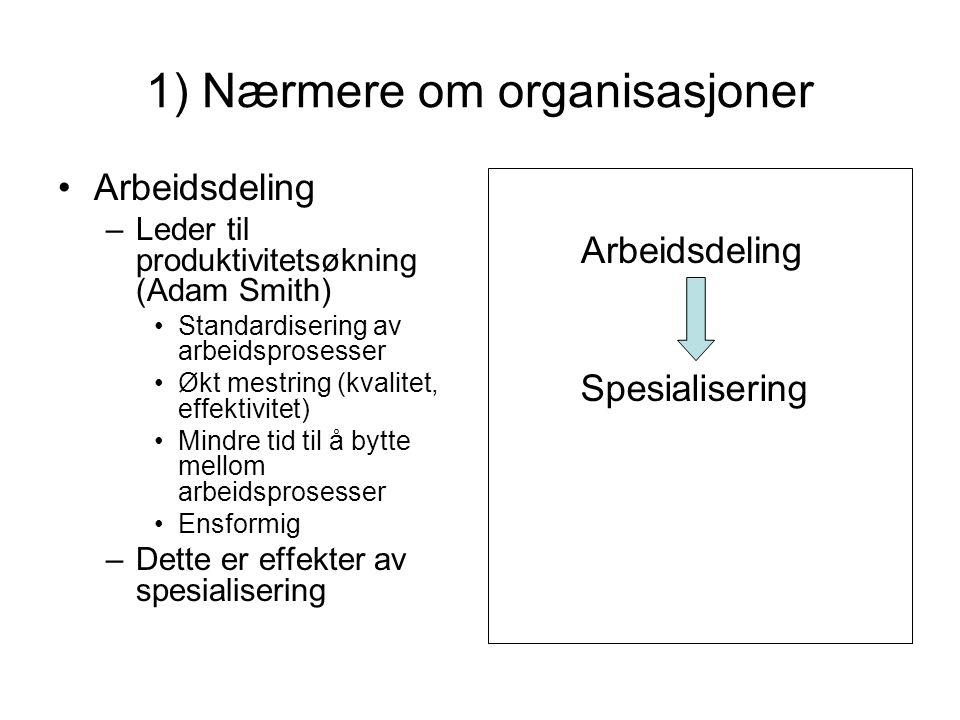 1) Nærmere om organisasjoner Arbeidsdeling –Leder til produktivitetsøkning (Adam Smith) Standardisering av arbeidsprosesser Økt mestring (kvalitet, ef