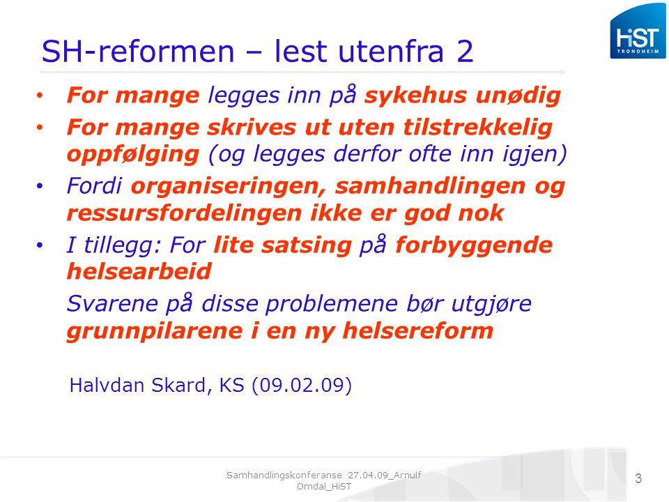 Samhandlingskonferanse 27.04.09_Arnulf Omdal_HiST 3 SH-reformen – lest utenfra 2 For mange legges inn på sykehus unødig For mange skrives ut uten tilstrekkelig oppfølging (og legges derfor ofte inn igjen) Fordi organiseringen, samhandlingen og ressursfordelingen ikke er god nok I tillegg: For lite satsing på forbyggende helsearbeid Svarene på disse problemene bør utgjøre grunnpilarene i en ny helsereform Halvdan Skard, KS (09.02.09)