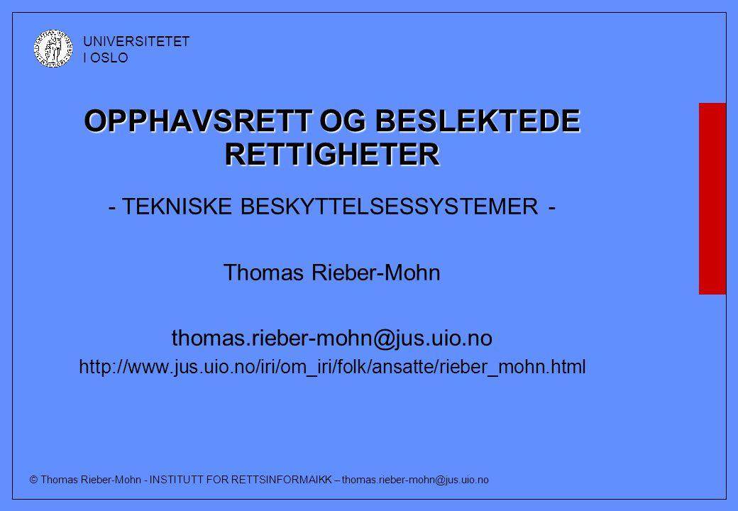 © Thomas Rieber-Mohn - INSTITUTT FOR RETTSINFORMAIKK – thomas.rieber-mohn@jus.uio.no UNIVERSITETET I OSLO Foreslått ny § 53 a (forts) Det er videre forbudt for spredning til allmennheten å produsere eller innføre, fremby for salg eller leie, tilby tjenester eller for ervervsmessig formål besitte innretninger som a) frembys med det formål å omgå effektive tekniske beskyttelsessystemer, b) kun har begrenset kommersiell nytte for annet formål enn å omgå effektive tekniske beskyttelsessystemer, eller c) hovedsakelig er utviklet for å muliggjøre eller forenkle slik omgåelse.