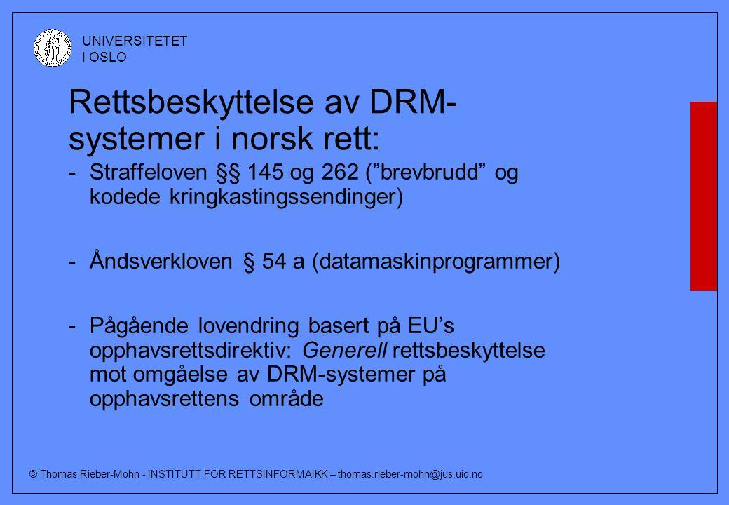 © Thomas Rieber-Mohn - INSTITUTT FOR RETTSINFORMAIKK – thomas.rieber-mohn@jus.uio.no UNIVERSITETET I OSLO Rettsbeskyttelse av DRM- systemer i norsk rett: -Straffeloven §§ 145 og 262 ( brevbrudd og kodede kringkastingssendinger) -Åndsverkloven § 54 a (datamaskinprogrammer) -Pågående lovendring basert på EU's opphavsrettsdirektiv: Generell rettsbeskyttelse mot omgåelse av DRM-systemer på opphavsrettens område