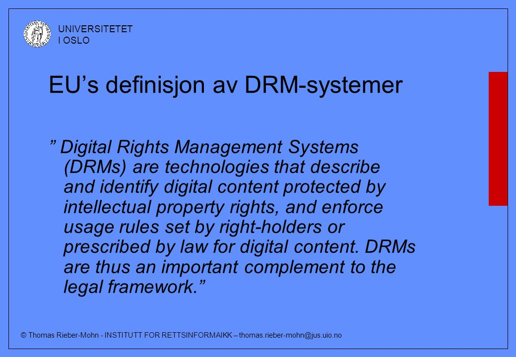 © Thomas Rieber-Mohn - INSTITUTT FOR RETTSINFORMAIKK – thomas.rieber-mohn@jus.uio.no UNIVERSITETET I OSLO EU's definisjon av DRM-systemer Digital Rights Management Systems (DRMs) are technologies that describe and identify digital content protected by intellectual property rights, and enforce usage rules set by right-holders or prescribed by law for digital content.