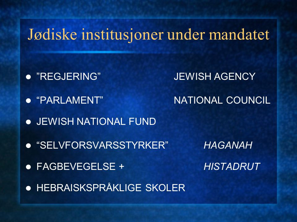 Jødiske institusjoner under mandatet REGJERING JEWISH AGENCY PARLAMENT NATIONAL COUNCIL JEWISH NATIONAL FUND SELVFORSVARSSTYRKER HAGANAH FAGBEVEGELSE +HISTADRUT HEBRAISKSPRÅKLIGE SKOLER