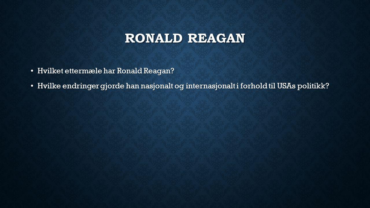 RONALD REAGAN Hvilket ettermæle har Ronald Reagan? Hvilket ettermæle har Ronald Reagan? Hvilke endringer gjorde han nasjonalt og internasjonalt i forh