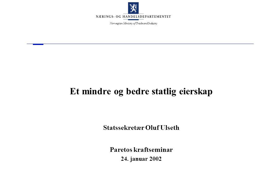Norwegian Ministry of Trade and Industry Et mindre og bedre statlig eierskap Statssekretær Oluf Ulseth Paretos kraftseminar 24. januar 2002