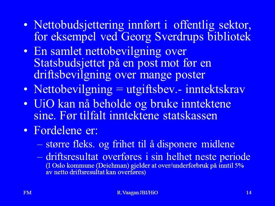FMR.Vaagan JBI/HiO14 Nettobudsjettering innført i offentlig sektor, for eksempel ved Georg Sverdrups bibliotek En samlet nettobevilgning over Statsbudsjettet på en post mot før en driftsbevilgning over mange poster Nettobevilgning = utgiftsbev.- inntektskrav UiO kan nå beholde og bruke inntektene sine.