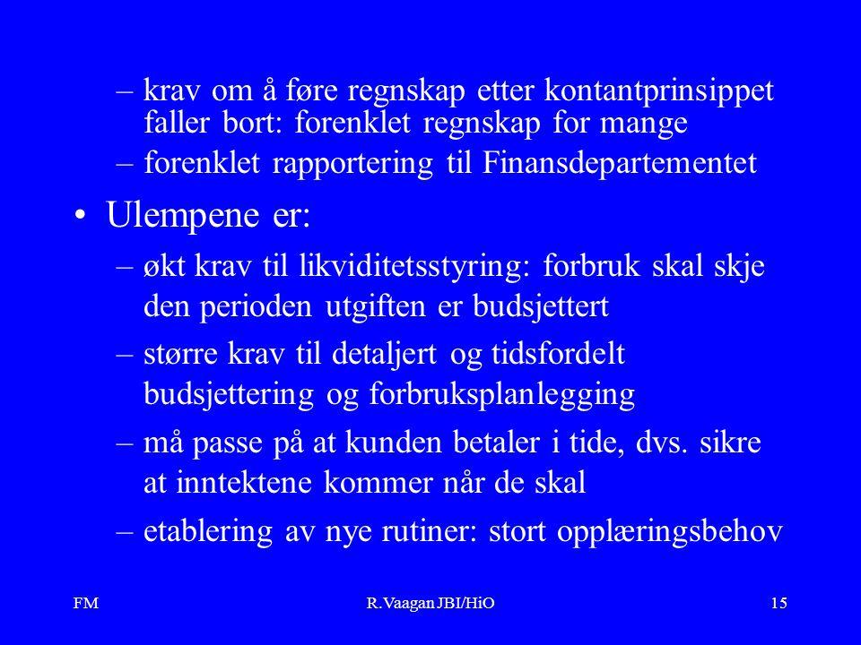 FMR.Vaagan JBI/HiO15 –krav om å føre regnskap etter kontantprinsippet faller bort: forenklet regnskap for mange –forenklet rapportering til Finansdepartementet Ulempene er: –økt krav til likviditetsstyring: forbruk skal skje den perioden utgiften er budsjettert –større krav til detaljert og tidsfordelt budsjettering og forbruksplanlegging –må passe på at kunden betaler i tide, dvs.