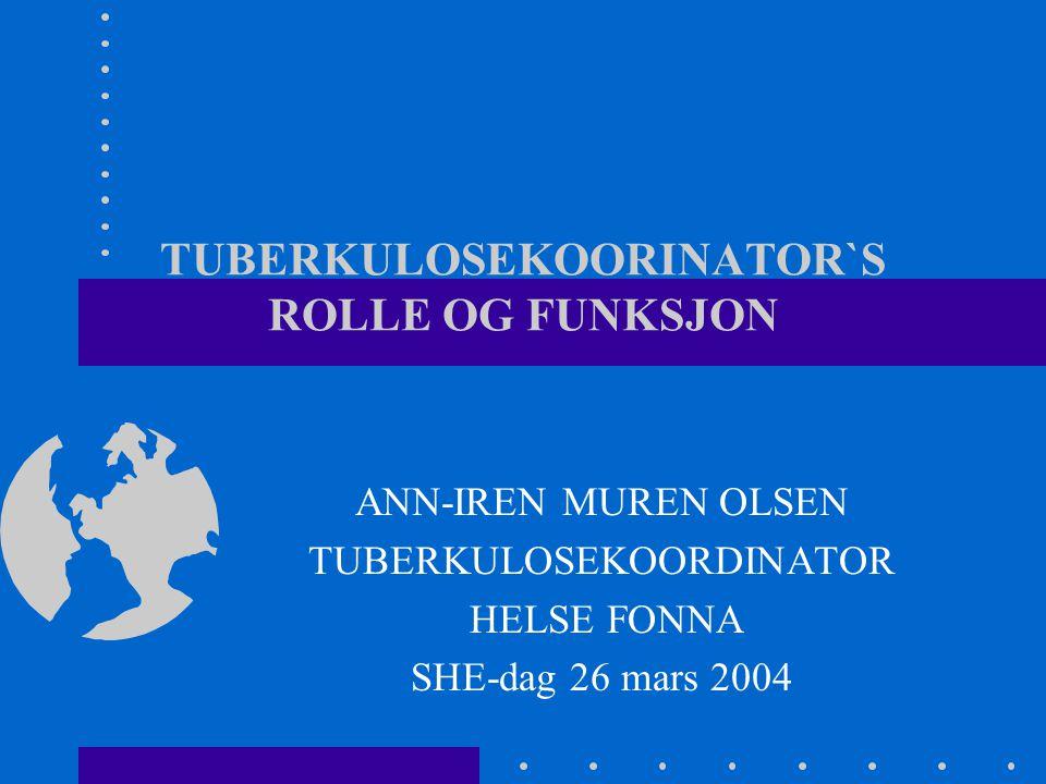 TUBERKULOSEKOORINATOR`S ROLLE OG FUNKSJON ANN-IREN MUREN OLSEN TUBERKULOSEKOORDINATOR HELSE FONNA SHE-dag 26 mars 2004