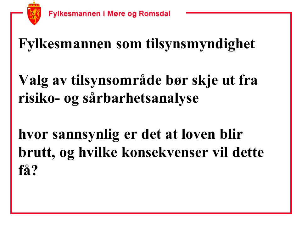 Fylkesmannen i Møre og Romsdal Fylkesmannen som tilsynsmyndighet Valg av tilsynsområde bør skje ut fra risiko- og sårbarhetsanalyse hvor sannsynlig er det at loven blir brutt, og hvilke konsekvenser vil dette få?