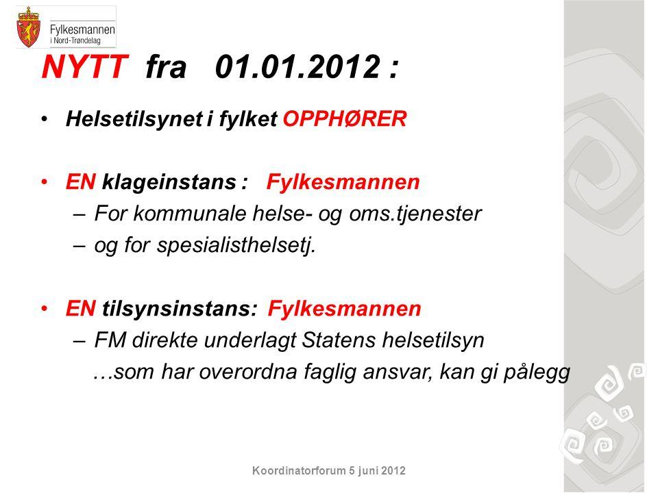 Koordinatorforum 5 juni 2012 NYTT fra 01.01.2012 : Helsetilsynet i fylket OPPHØRER EN klageinstans : Fylkesmannen –For kommunale helse- og oms.tjenest