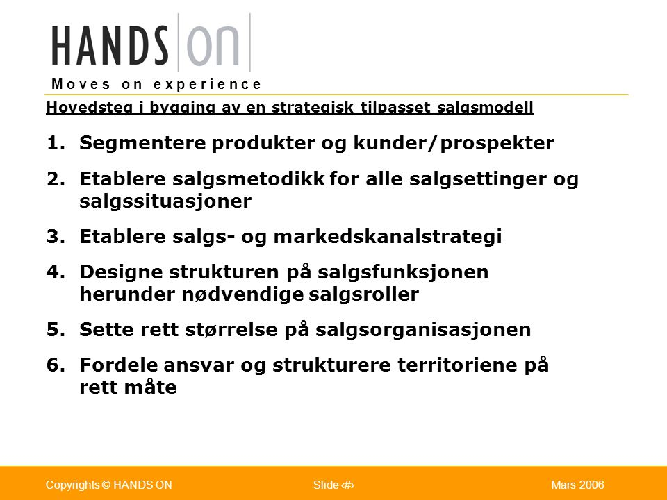 M o v e s o n e x p e r i e n c e Oslo 25.07.2001Copyrights © HANDS ONPage / Pages 7Mars 2006Copyrights © HANDS ONSlide 7 1.Segmentere produkter og ku