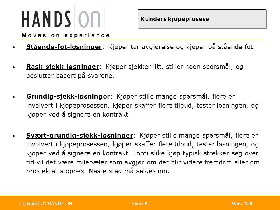 M o v e s o n e x p e r i e n c e Oslo 25.07.2001Copyrights © HANDS ONPage / Pages 30Mars 2006Copyrights © HANDS ONSlide 30 Eks: Metode for gjennomføring av første gangs salgsmøte  Gjennomføre introduksjonen (skape kontakt og kjemi) (1 - 2 min)  Presentere og få aksept for agenda (1 - 2 min)  Gjennomføre presentasjon - fortell The Story (2 - 10 min)  Overgang til intervjufase (referansehistorie eller åpent spørsmål)  (1-3 min) (finne ut hva som er viktige behov/mål/eller problem for kunden)  Intervjufase (liste med åpne spørsmål, rettede spørsmål)  Informasjonsspørsmål  Årsaksspørsmål  Konskekvensspørsmål  (30 min)  Overgang til kjøpevisjon  Hva hvis..., Ville det hjelpe hvis...., Jeg fikk en ide, hva med å....