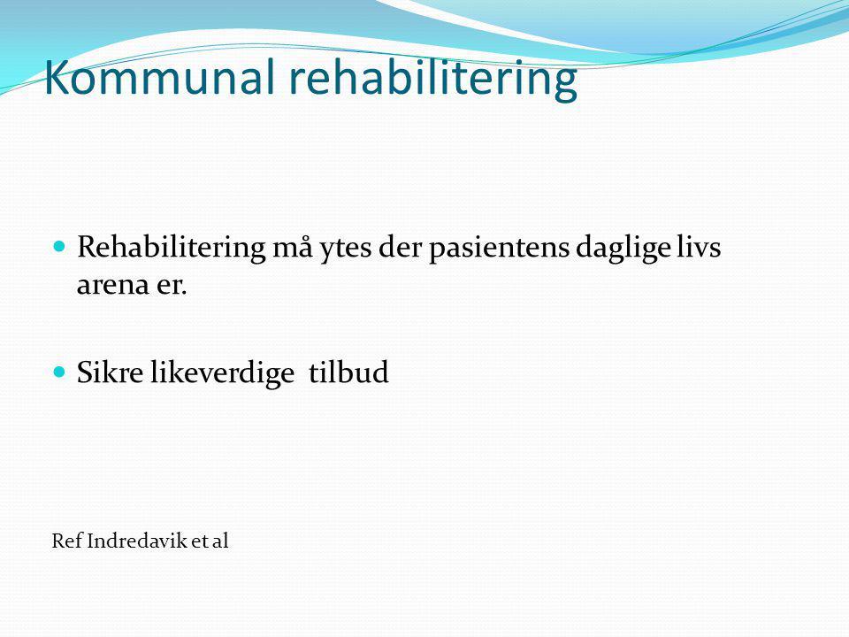 Kommunal rehabilitering Rehabilitering må ytes der pasientens daglige livs arena er. Sikre likeverdige tilbud Ref Indredavik et al