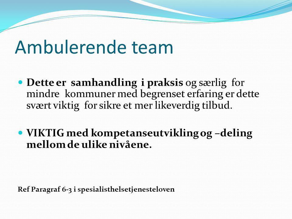 Ambulerende team Dette er samhandling i praksis og særlig for mindre kommuner med begrenset erfaring er dette svært viktig for sikre et mer likeverdig tilbud.
