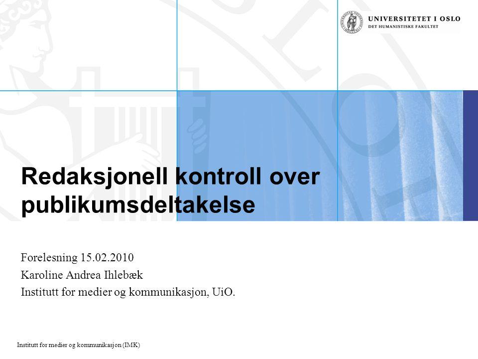 Institutt for medier og kommunikasjon (IMK) Redaksjonell kontroll over publikumsdeltakelse Forelesning 15.02.2010 Karoline Andrea Ihlebæk Institutt for medier og kommunikasjon, UiO.