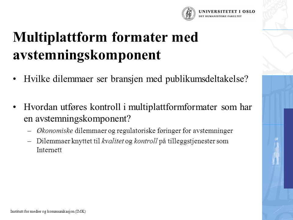 Institutt for medier og kommunikasjon (IMK) Multiplattform formater med avstemningskomponent Hvilke dilemmaer ser bransjen med publikumsdeltakelse.