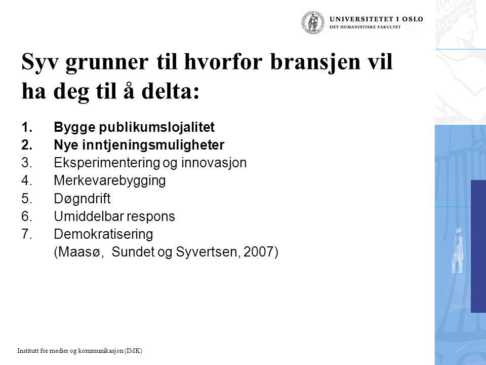 Institutt for medier og kommunikasjon (IMK) Syv grunner til hvorfor bransjen vil ha deg til å delta: 1.Bygge publikumslojalitet 2.Nye inntjeningsmuligheter 3.Eksperimentering og innovasjon 4.Merkevarebygging 5.Døgndrift 6.Umiddelbar respons 7.Demokratisering (Maasø, Sundet og Syvertsen, 2007)