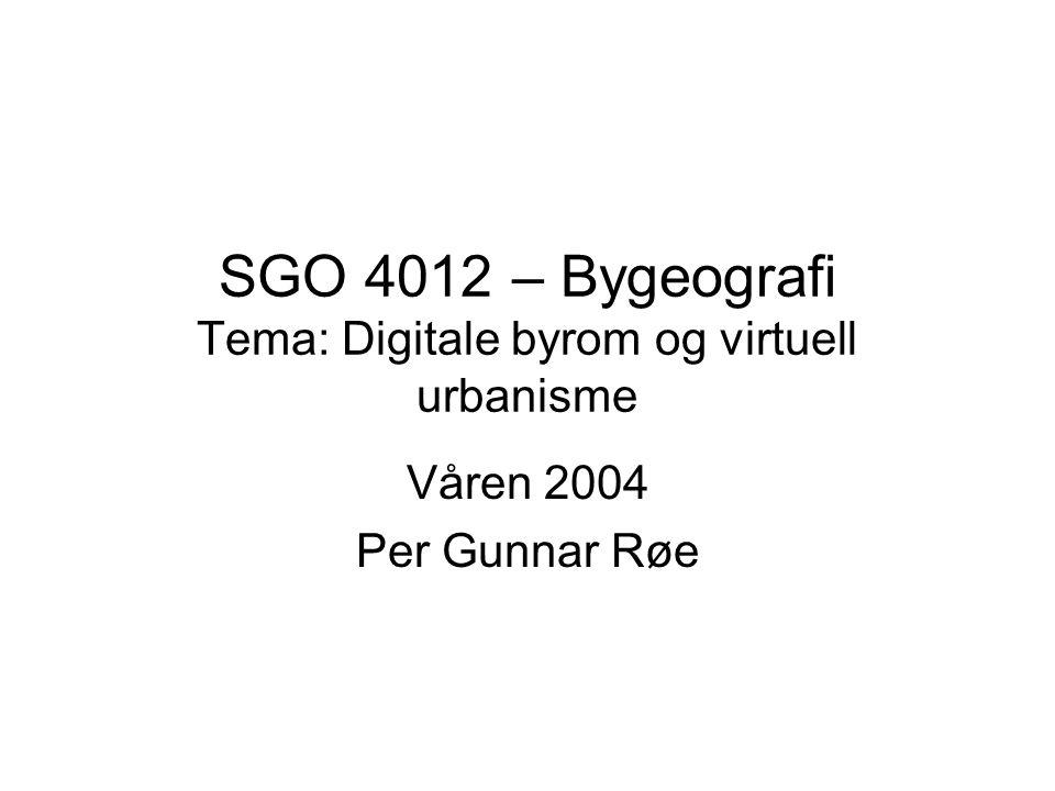 SGO 4012 – Bygeografi Tema: Digitale byrom og virtuell urbanisme Våren 2004 Per Gunnar Røe