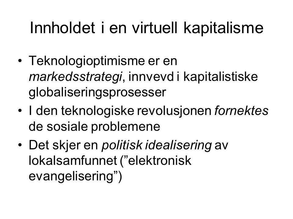 Innholdet i en virtuell kapitalisme Teknologioptimisme er en markedsstrategi, innvevd i kapitalistiske globaliseringsprosesser I den teknologiske revolusjonen fornektes de sosiale problemene Det skjer en politisk idealisering av lokalsamfunnet ( elektronisk evangelisering )