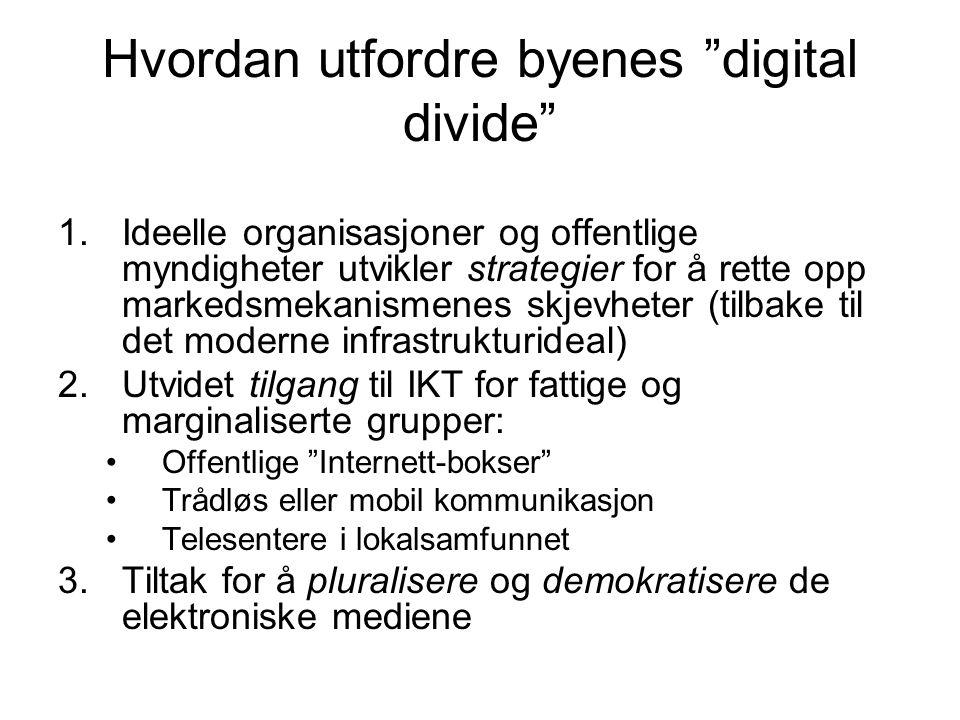Hvordan utfordre byenes digital divide 1.Ideelle organisasjoner og offentlige myndigheter utvikler strategier for å rette opp markedsmekanismenes skjevheter (tilbake til det moderne infrastrukturideal) 2.Utvidet tilgang til IKT for fattige og marginaliserte grupper: Offentlige Internett-bokser Trådløs eller mobil kommunikasjon Telesentere i lokalsamfunnet 3.Tiltak for å pluralisere og demokratisere de elektroniske mediene