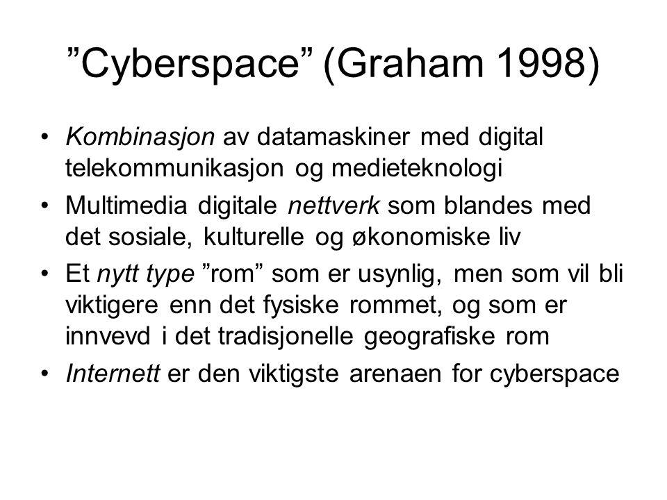 Cyberspace (Graham 1998) Kombinasjon av datamaskiner med digital telekommunikasjon og medieteknologi Multimedia digitale nettverk som blandes med det sosiale, kulturelle og økonomiske liv Et nytt type rom som er usynlig, men som vil bli viktigere enn det fysiske rommet, og som er innvevd i det tradisjonelle geografiske rom Internett er den viktigste arenaen for cyberspace