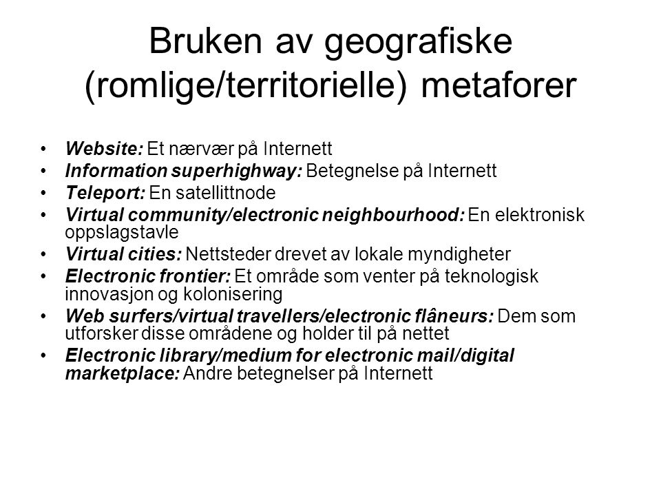 Bruken av geografiske (romlige/territorielle) metaforer Website: Et nærvær på Internett Information superhighway: Betegnelse på Internett Teleport: En satellittnode Virtual community/electronic neighbourhood: En elektronisk oppslagstavle Virtual cities: Nettsteder drevet av lokale myndigheter Electronic frontier: Et område som venter på teknologisk innovasjon og kolonisering Web surfers/virtual travellers/electronic flâneurs: Dem som utforsker disse områdene og holder til på nettet Electronic library/medium for electronic mail/digital marketplace: Andre betegnelser på Internett