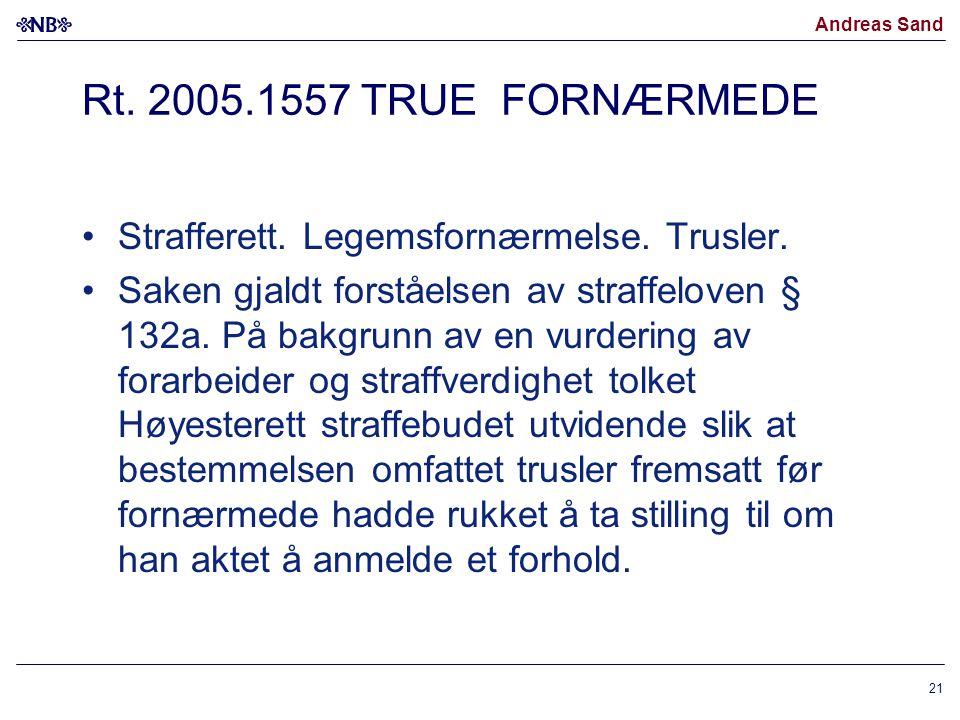 Andreas Sand Rt. 2005.1557 TRUE FORNÆRMEDE Strafferett. Legemsfornærmelse. Trusler. Saken gjaldt forståelsen av straffeloven § 132a. På bakgrunn av en