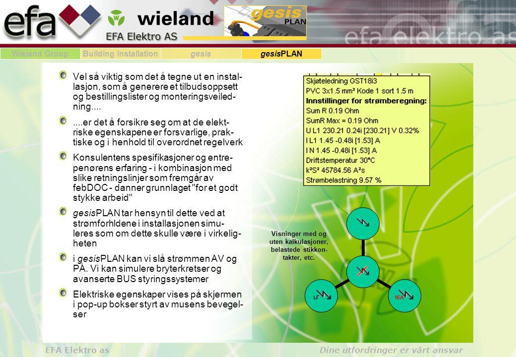 Wieland GroupBuilding Installationgesis gesisPLAN EFA Elektro as Dine utfordringer er vårt ansvar Vel så viktig som det å tegne ut en instal- lasjon, som å generere et tilbudsoppsett og bestillingslister og monteringsveiled- ning........er det å forsikre seg om at de elekt- riske egenskapene er forsvarlige, prak- tiske og i henhold til overordnet regelverk Konsulentens spesifikasjoner og entre- penørens erfaring - i kombinasjon med slike retningslinjer som fremgår av febDOC - danner grunnlaget for et godt stykke arbeid gesisPLAN tar hensyn til dette ved at strømforhldene i installasjonen simu- leres som om dette skulle være i virkelig- heten i gesisPLAN kan vi slå strømmen AV og PÅ.