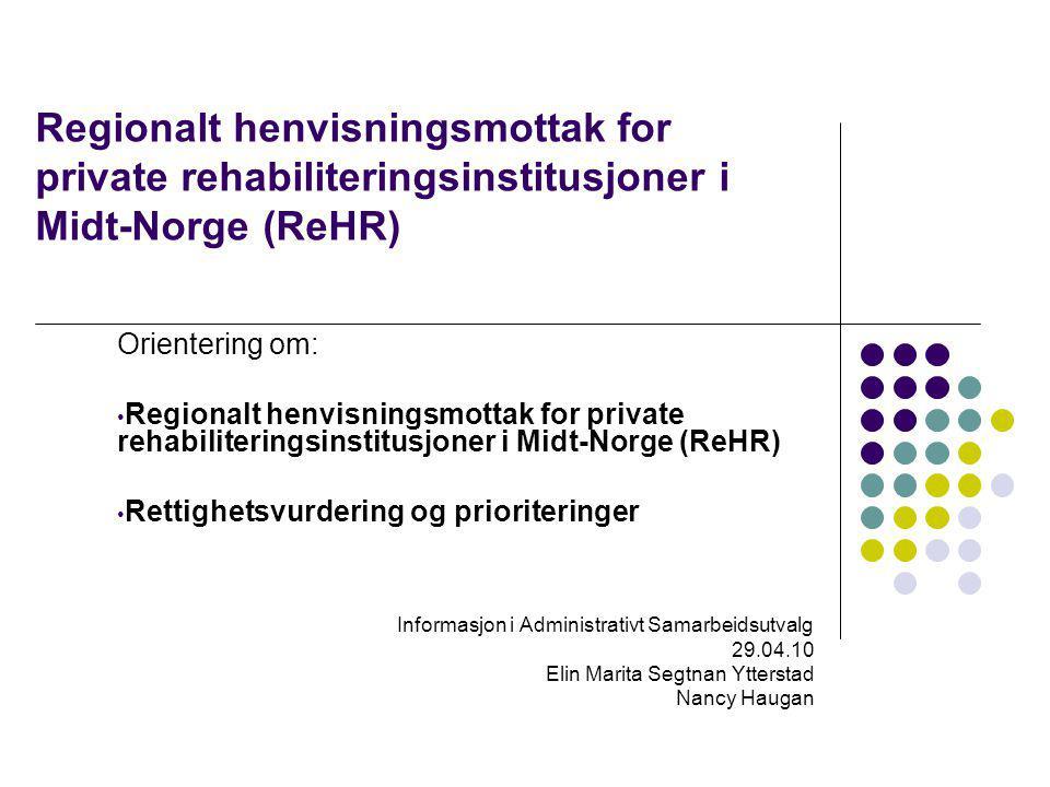 Regionalt henvisningsmottak for private rehabiliteringsinstitusjoner i Midt-Norge (ReHR) Orientering om: Regionalt henvisningsmottak for private rehabiliteringsinstitusjoner i Midt-Norge (ReHR) Rettighetsvurdering og prioriteringer Informasjon i Administrativt Samarbeidsutvalg 29.04.10 Elin Marita Segtnan Ytterstad Nancy Haugan