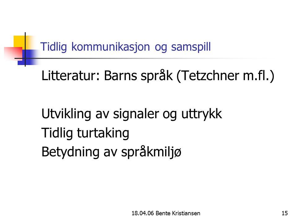 18.04.06 Bente Kristiansen15 Tidlig kommunikasjon og samspill Litteratur: Barns språk (Tetzchner m.fl.) Utvikling av signaler og uttrykk Tidlig turtak