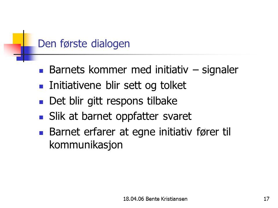 18.04.06 Bente Kristiansen17 Den første dialogen Barnets kommer med initiativ – signaler Initiativene blir sett og tolket Det blir gitt respons tilbak