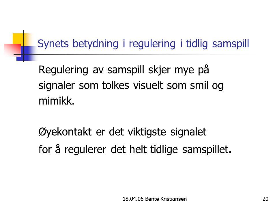 18.04.06 Bente Kristiansen20 Synets betydning i regulering i tidlig samspill Regulering av samspill skjer mye på signaler som tolkes visuelt som smil