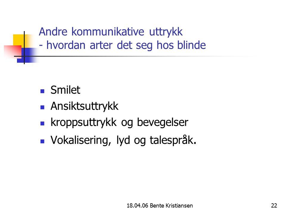 18.04.06 Bente Kristiansen22 Andre kommunikative uttrykk - hvordan arter det seg hos blinde Smilet Ansiktsuttrykk kroppsuttrykk og bevegelser Vokalise