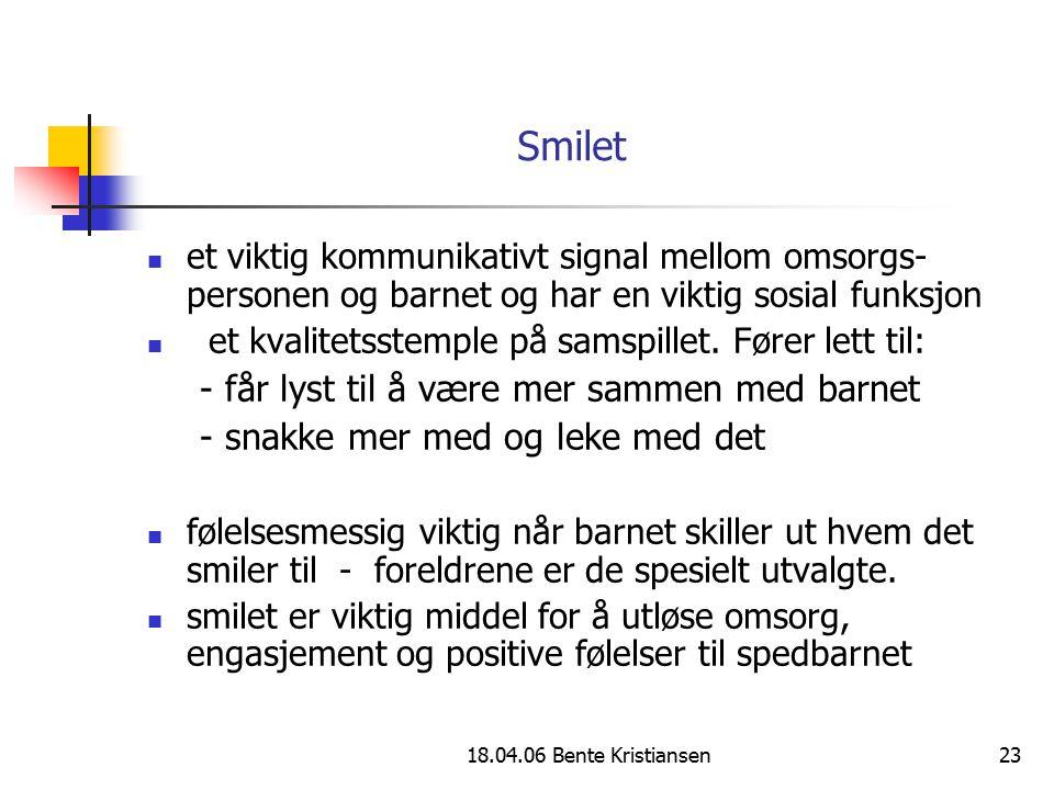 18.04.06 Bente Kristiansen23 Smilet et viktig kommunikativt signal mellom omsorgs- personen og barnet og har en viktig sosial funksjon et kvalitetsste
