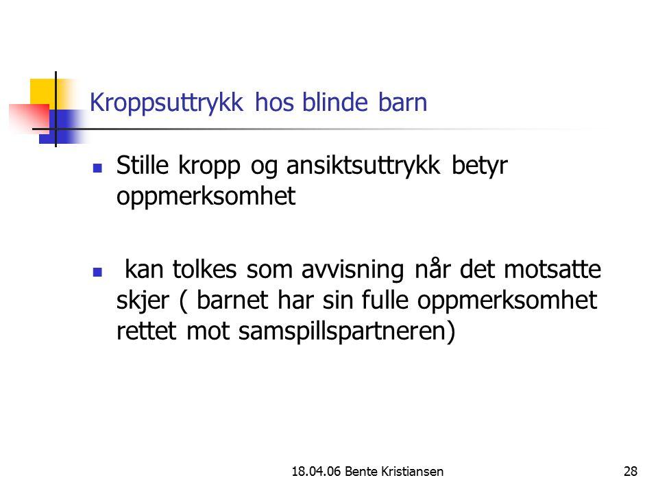 18.04.06 Bente Kristiansen28 Kroppsuttrykk hos blinde barn Stille kropp og ansiktsuttrykk betyr oppmerksomhet kan tolkes som avvisning når det motsatt