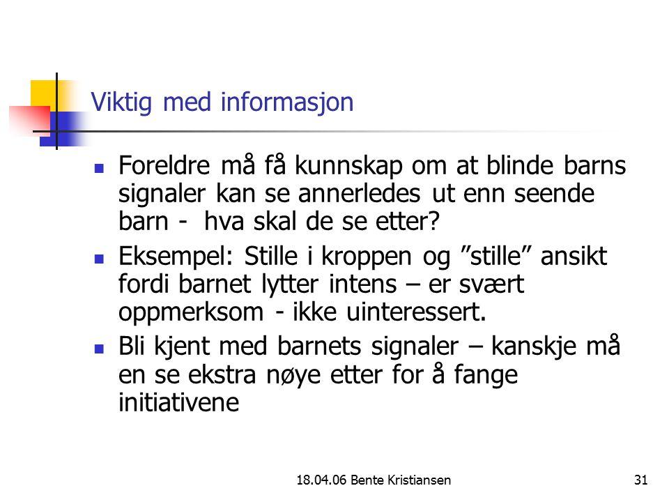 18.04.06 Bente Kristiansen31 Viktig med informasjon Foreldre må få kunnskap om at blinde barns signaler kan se annerledes ut enn seende barn - hva ska
