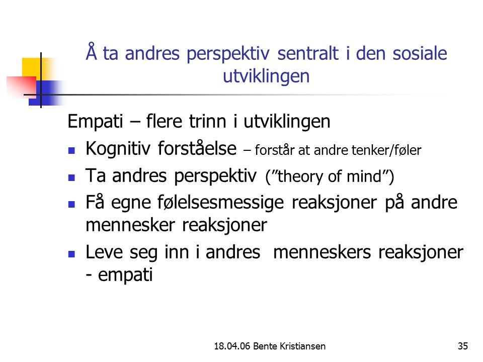 18.04.06 Bente Kristiansen35 Å ta andres perspektiv sentralt i den sosiale utviklingen Empati – flere trinn i utviklingen Kognitiv forståelse – forstå