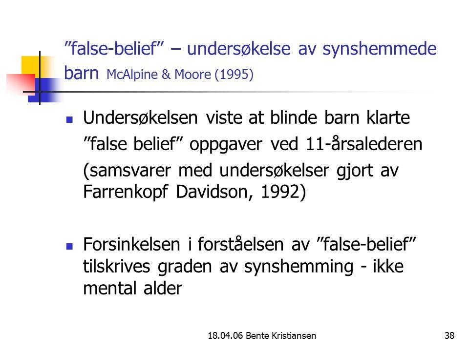 """18.04.06 Bente Kristiansen38 """"false-belief"""" – undersøkelse av synshemmede barn McAlpine & Moore (1995) Undersøkelsen viste at blinde barn klarte """"fals"""