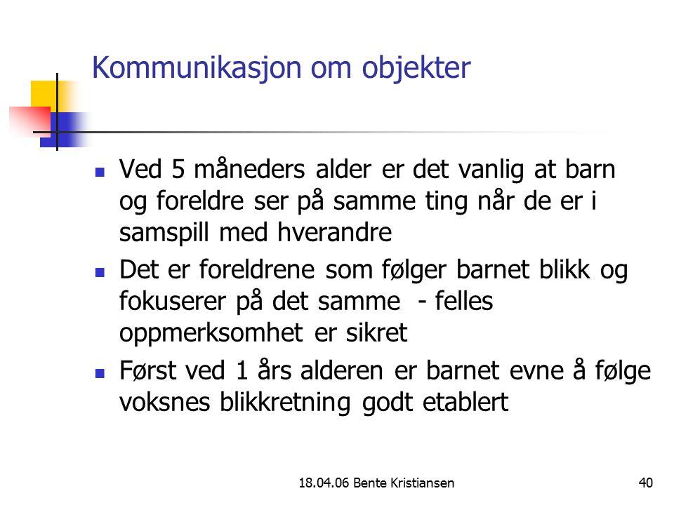 18.04.06 Bente Kristiansen40 Kommunikasjon om objekter Ved 5 måneders alder er det vanlig at barn og foreldre ser på samme ting når de er i samspill m